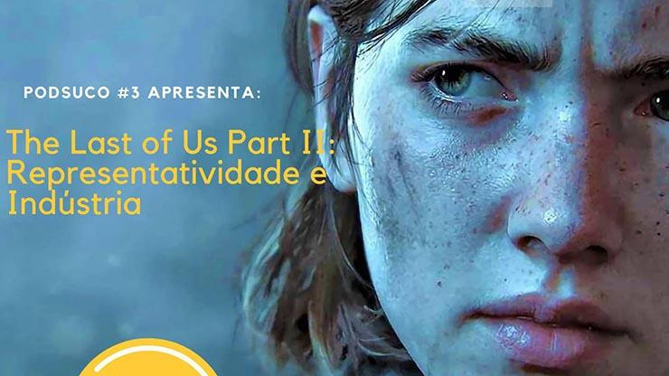 PodSuco #3 – The Last of Us Part II: Representatividade e Indústria